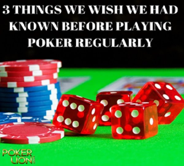 3 THINGS WE WISH WE HAD KNOWN BEFORE PLAYING POKER REGULARLY